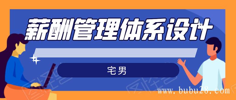(136期)宅男·薪酬管理体系设计:绝对能落地,能实行,有效果(8节小课+资料汇总)