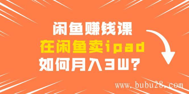 (298期)闲鱼赚钱课:在闲鱼卖ipad,如何月入3W?详细操作教程