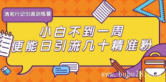(321期)清和行记引流训练营:小白不到一周便能日引流几十精准粉