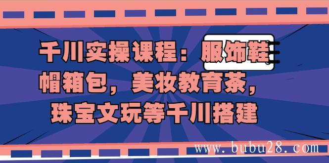 (498期)千川实操课程:服饰鞋帽箱包,美妆教育茶,珠宝文玩等千川搭建