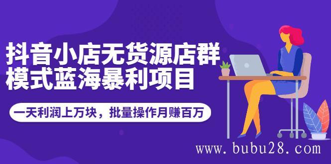 (508期)抖音小店无货源店群模式蓝海暴利项目:一天利润上万块,批量操作月赚百万